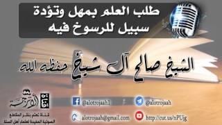 طلب العلم بمهل وتؤدة سبيل للرسوخ فيه للشيخ: صالح آل الشيخ - حفظه الله-