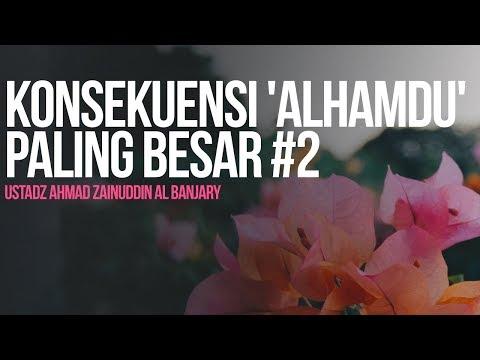Konsekuensi 'Alhamdu' Paling Besar #2 - Ustadz Ahmad Zainuddin Al Banjary