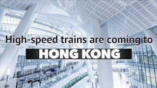 High speed trains are coming to Hong Kong