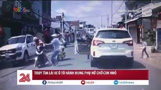 Truy tìm lái xe hành hung phụ nữ ở Đồng Nai | VTV24