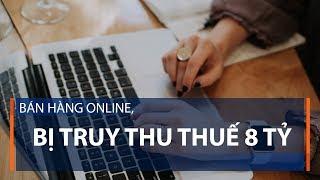 Bán hàng online, bị truy thu thuế 8 tỷ | VTC1