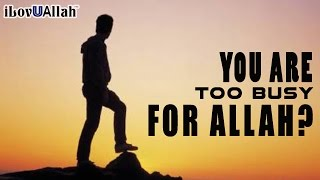 You Are Too Busy For Allah?