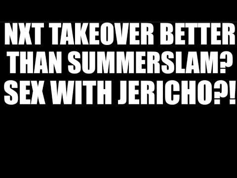 Was NXT Takeover better than SummerSlam? Sex with Chris Jericho?!