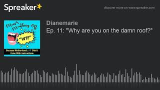 """Ep. 11: """"Why are you on the damn roof?"""" (part 1 of 4, made with Spreaker)"""