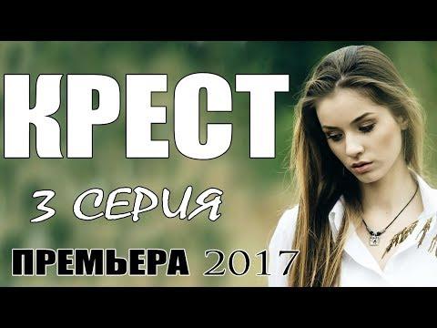 Фильм проник в душу! КРЕСТ (3-СЕРИЯ) Русские мелодрамы 2017 сериалы новинки HD мелодрамы