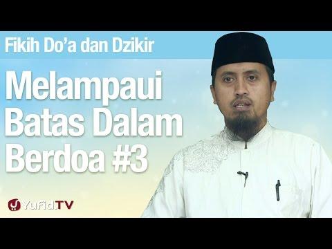 Fiqih Doa dan Dzikir: Melampaui Batas Dalam Berdoa Bagian 3 - Ustadz Abdullah Zaen, MA