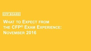 What to Expect from the CFP® Exam Experience:  Nov  2016