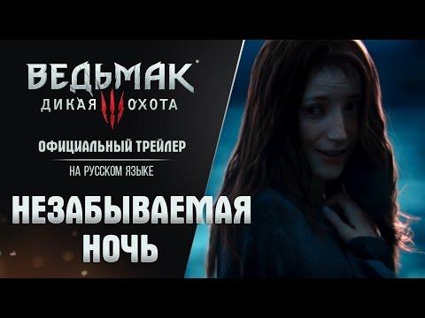 Ведьмак 3: Дикая Охота - Трейлер Незабываемая Ночь на русском языке! Trailer [RUS]