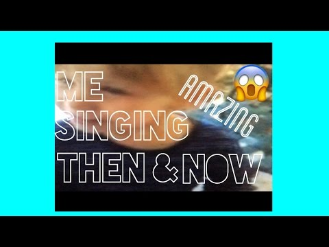 Me singing (then) & (now) 😱