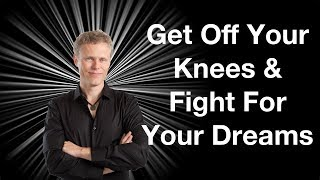 Get Off Your Knees and Fight For Your Dreams
