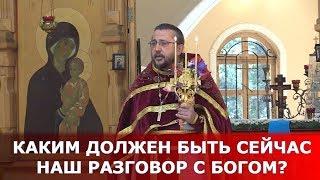 Каким должен быть сейчас наш разговор с Богом? Священник Игорь Сильченков