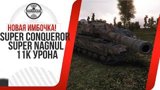 НОВАЯ ИМБОЧКА! Super Conqueror SUPER NAGNUL 11К УРОНА World of Tanks