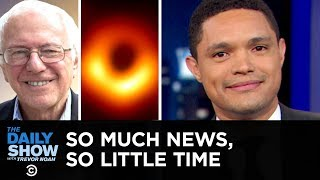 So Much News, So Little Time - Bernie's Rich, Maxine DGAF & A Black Hole Finds Fame | The Daily Show