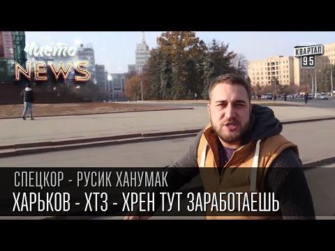 Харьков - ХТЗ - Хрен тут заработаешь   СпецКор.ЧистоNews Русик Ханумак
