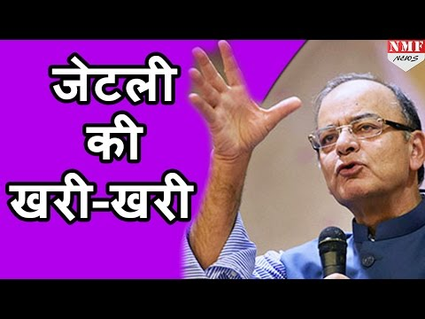 Finance minister arun jaitley ने कइयों को सुनाई खरी-खरी