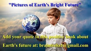 Pictures of Earth's Bright Future. To learn more you can email the author at braintreks1@gmail.com