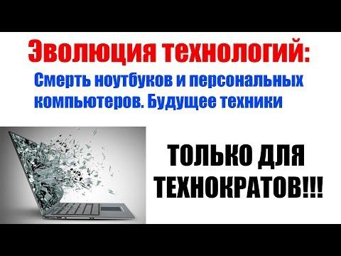 Смерть ноутбуков и персональных компьютеров. Будущее электроники. Только для технократов!!!