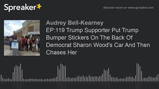 EP:119 Trump Supporter Put Trump Bumper Stickers On The Back Of Democrat Sharon Wood's Car And Then