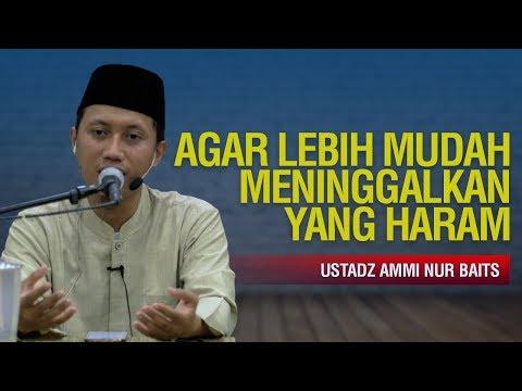 Agar Lebih Mudah Meninggalkan yang Haram - Ustadz Ammi Nur Baits