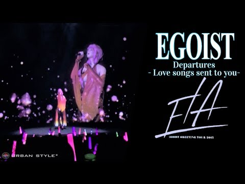 "EGOIST【LIVE 2017】 Departures ~あなたにおくるアイの歌~ ""Departures - Love Songs Sent To You-  [Full HD]"
