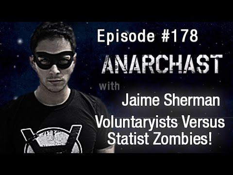 Anarchast Ep. 178 Jaime Sherman:  Voluntaryists Versus Statist Zombies!