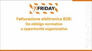 X Friday - Fatturazione elettronica B2B: Da obbligo normativo ad opportunità organizzativa