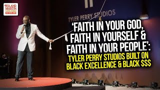 Faith In God, Yourself & In Your People: Tyler Perry Studios Built On Black Excellence & Black $$$