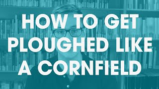 How to get ploughed like a cornfield