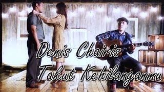 DENIS CHAIRIS - TAKUT KEHILANGANMU (Official Music Video)