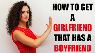 How to get a girlfriend that has a boyfriend - Relationship advice for men