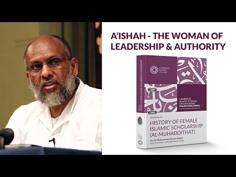 Aishah - The Woman of Leadership and Authority   Dr Mohammad Akram Nadwi   Cambridge Islamic College