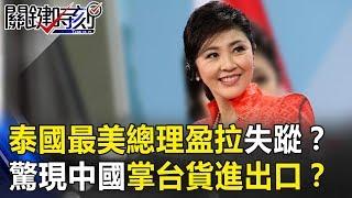 泰國最美總理「盈拉」失蹤? 驚現中國掌管「台灣貨」進出口!?  關鍵時刻20190110-6 馬西屏 朱學恒