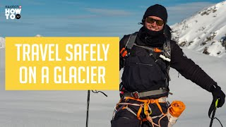 How To Travel on a Glacier with Xavier De Le Rue | How To Xv