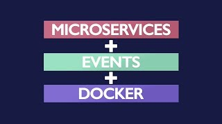 Microservices + Events + Docker = A Perfect Trio
