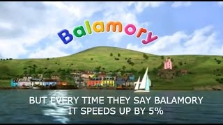 Balamory but every time they say Balamory it speeds up by 5%