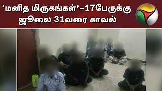 'மனித மிருகங்கள்' - 17பேருக்கு ஜூலை 31வரை காவல் #SexualAbuse #Chennai