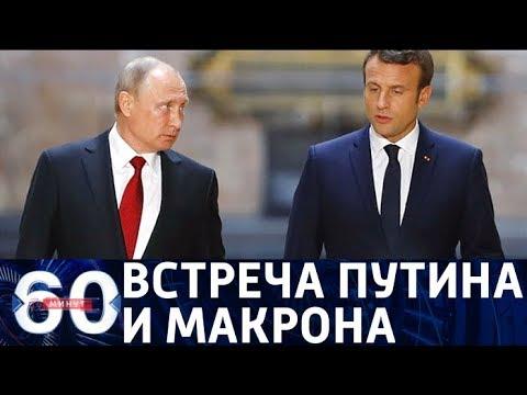 60 минут. СПЕЦВЫПУСК: ПМЭФ-2018 - встреча Путина и Макрона. От 24.05.18