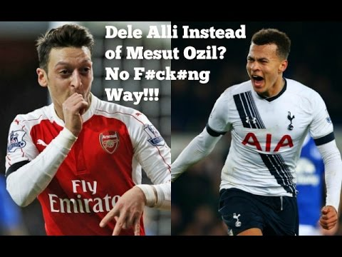 Dele Alli Instead of Mesut Ozil? - No F#ck#ng Way!!! (Arsenal)