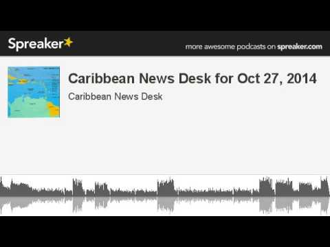 Caribbean News Desk for Oct 27, 2014 (made with Spreaker)