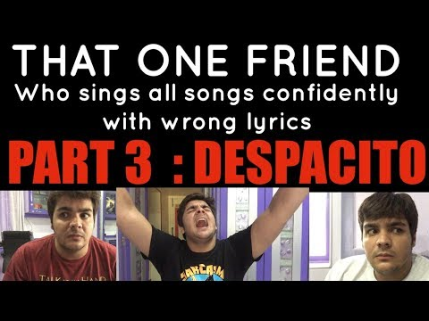 That one friend who sings all songs confidently with wrong lyrics PART 3 : DESPACITO