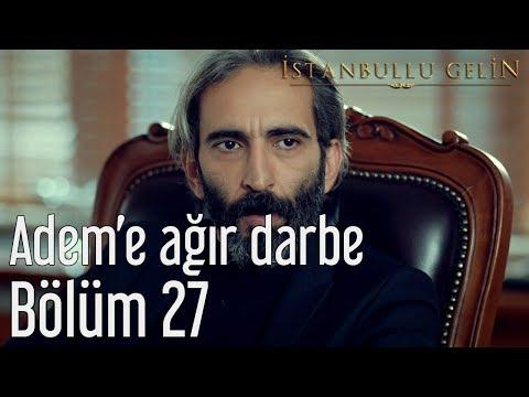 İstanbullu Gelin 27. Bölüm - Adem'e Ağır Darbe