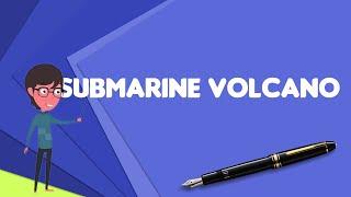 What is Submarine volcano?, Explain Submarine volcano, Define Submarine volcano