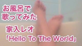 【お風呂で】家入レオ - Hello To The World【歌ってみた 】