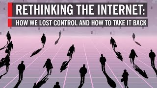 Rethinking the Internet: How We Lost Control and How to Take it Back