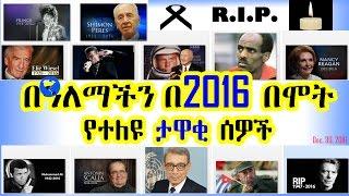 በዓለማችን በ2016 በሞት የተለዩ ታዋቂ ሰዎች - Deaths in 2016, the world famous people - VOA (Dec 29, 2016)
