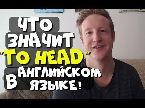 ЧТО ОЗНАЧАЕТ TO HEAD В АНГЛИЙСКОМ?!