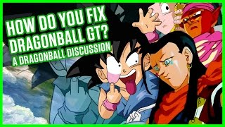 DRAGONBALL GT - HOW DO YOU FIX IT? | A Dragonball Discussion