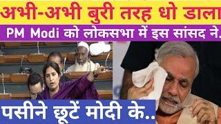 अभी-अभी धो डाला PM Modi को बुरी तरह लोकसभा में इस महिला सांसद ने.......