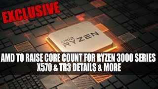 AMD To Raise Core Count For Ryzen 3000 Series | X570 & TR3 Details & More