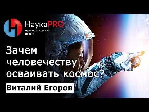 Виталий Егоров - Зачем человечеству нужно осваивать космос?